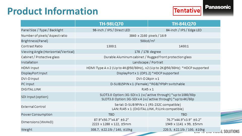 TH-98LQ70TH-84LQ70 Panel Size / Type / Backlight98-inch / IPS / Direct LED84-inch / IPS / Edge LED Number of pixels/ Aspect ratio3840 x 2160 pixels /