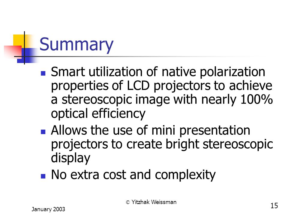 January 2003 © Yitzhak Weissman 15 Summary Smart utilization of native polarization properties of LCD projectors to achieve a stereoscopic image with nearly 100% optical efficiency Allows the use of mini presentation projectors to create bright stereoscopic display No extra cost and complexity