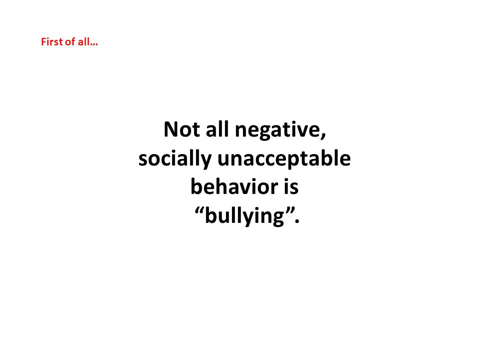 First of all… Not all negative, socially unacceptable behavior is bullying .