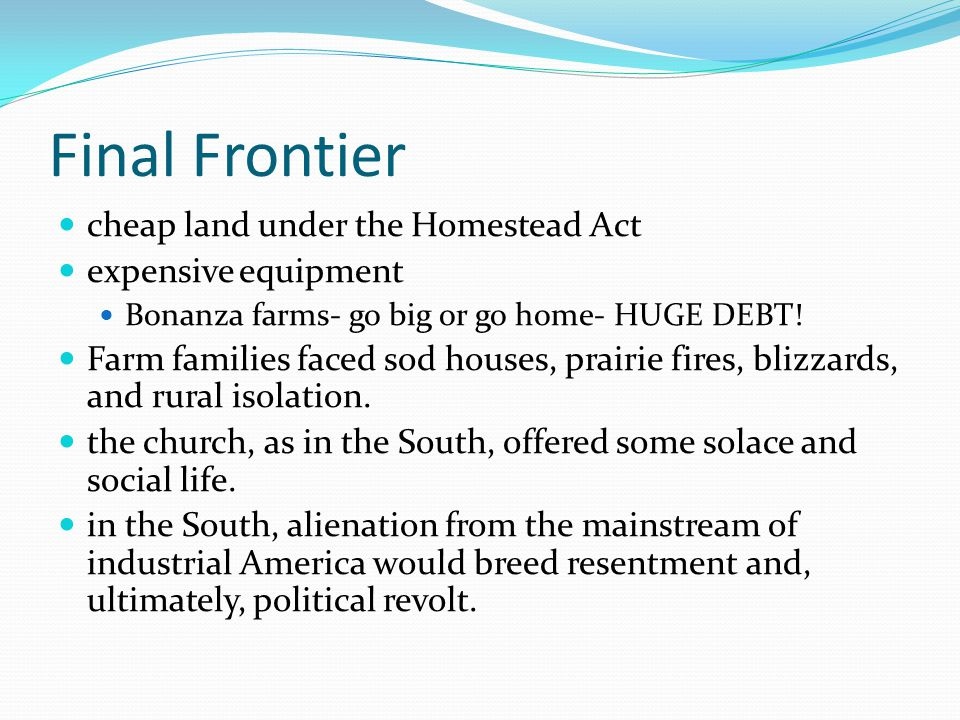 Final Frontier cheap land under the Homestead Act expensive equipment Bonanza farms- go big or go home- HUGE DEBT! Farm families faced sod houses, pra