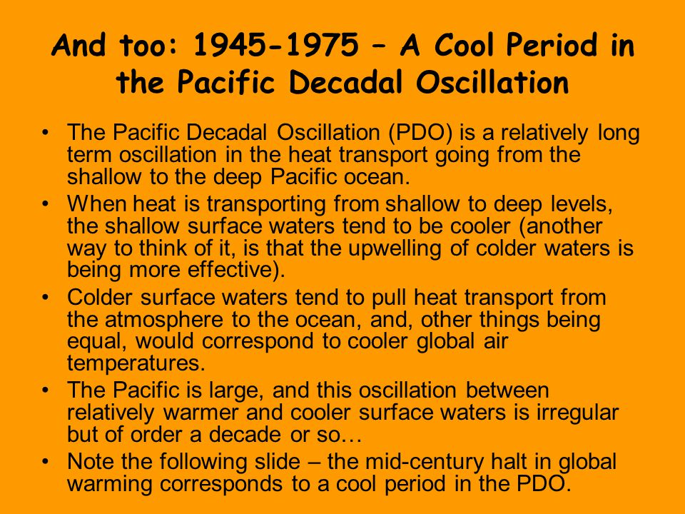 And too: 1945-1975 – A Cool Period in the Pacific Decadal Oscillation The Pacific Decadal Oscillation (PDO) is a relatively long term oscillation in the heat transport going from the shallow to the deep Pacific ocean.