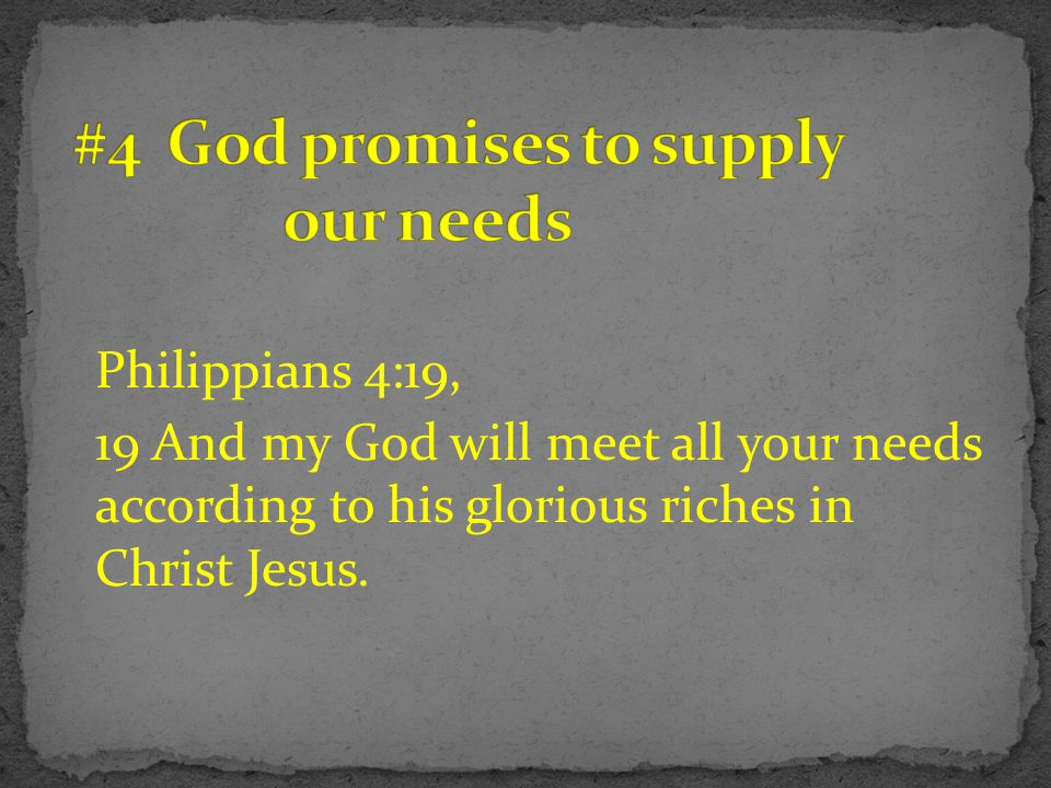 Philippians 4:19, 19 And my God will meet all your needs according to his glorious riches in Christ Jesus.