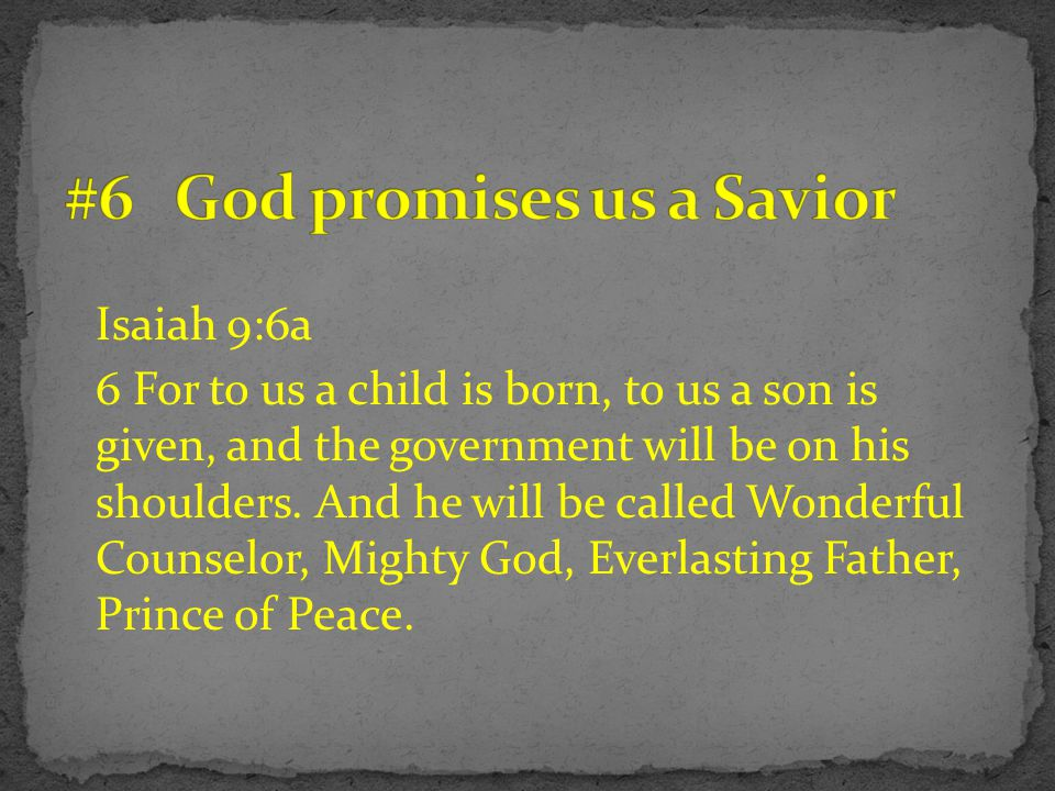 Isaiah 9:6a 6 For to us a child is born, to us a son is given, and the government will be on his shoulders.