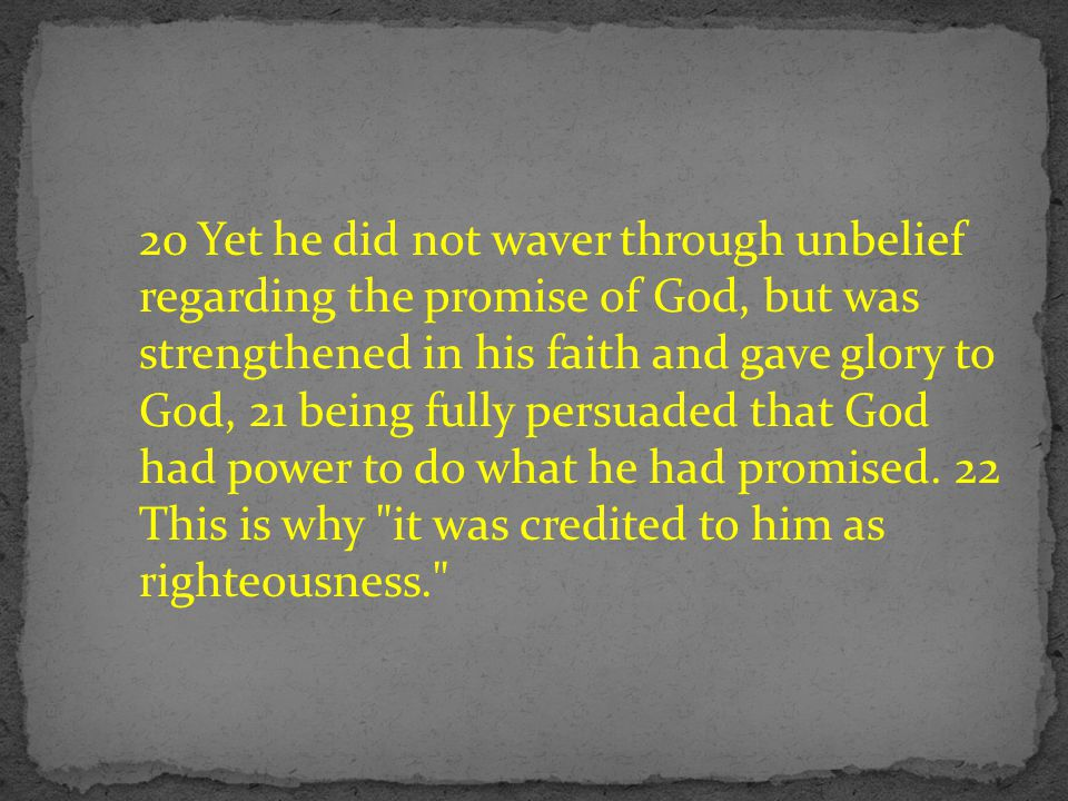 20 Yet he did not waver through unbelief regarding the promise of God, but was strengthened in his faith and gave glory to God, 21 being fully persuaded that God had power to do what he had promised.