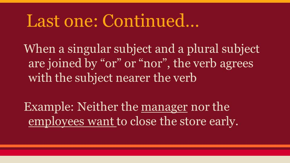 Last one: Continued… When a singular subject and a plural subject are joined by or or nor , the verb agrees with the subject nearer the verb Example: Neither the manager nor the employees want to close the store early.