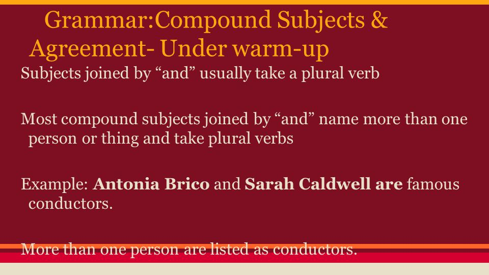 Choosing Verbs That Agree in Number with Compound Subjects (just write the answers) Identify the compound subject in the sentence below as singular or plural.