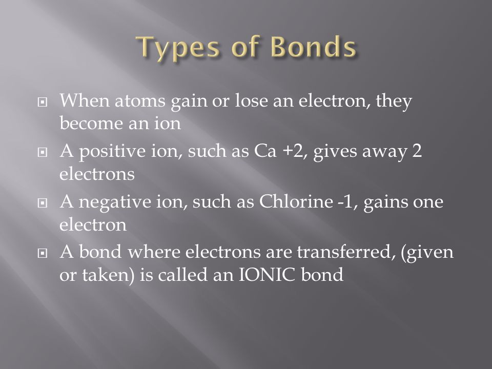  When atoms gain or lose an electron, they become an ion  A positive ion, such as Ca +2, gives away 2 electrons  A negative ion, such as Chlorine -1, gains one electron  A bond where electrons are transferred, (given or taken) is called an IONIC bond