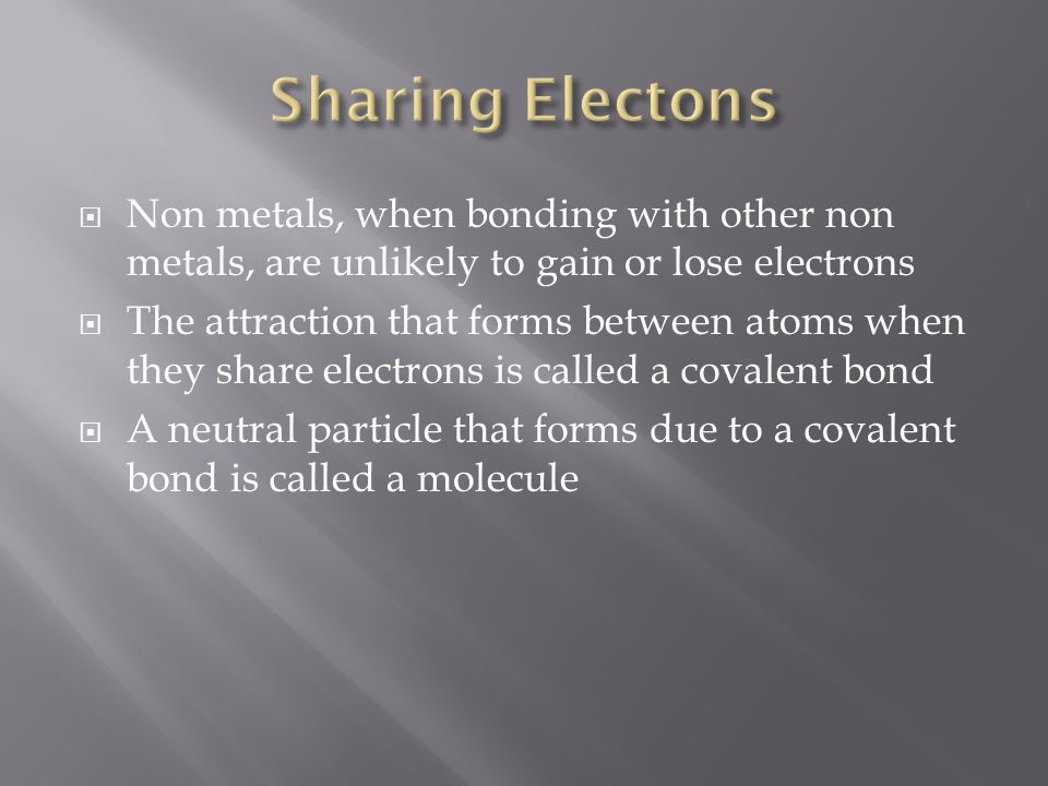  Non metals, when bonding with other non metals, are unlikely to gain or lose electrons  The attraction that forms between atoms when they share electrons is called a covalent bond  A neutral particle that forms due to a covalent bond is called a molecule