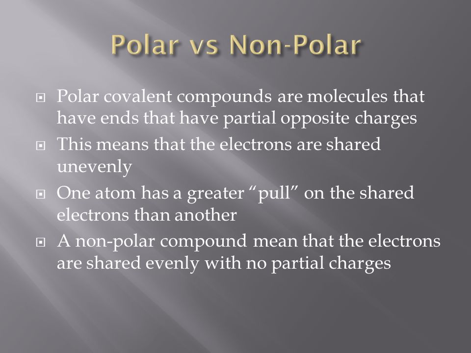  Polar covalent compounds are molecules that have ends that have partial opposite charges  This means that the electrons are shared unevenly  One atom has a greater pull on the shared electrons than another  A non-polar compound mean that the electrons are shared evenly with no partial charges