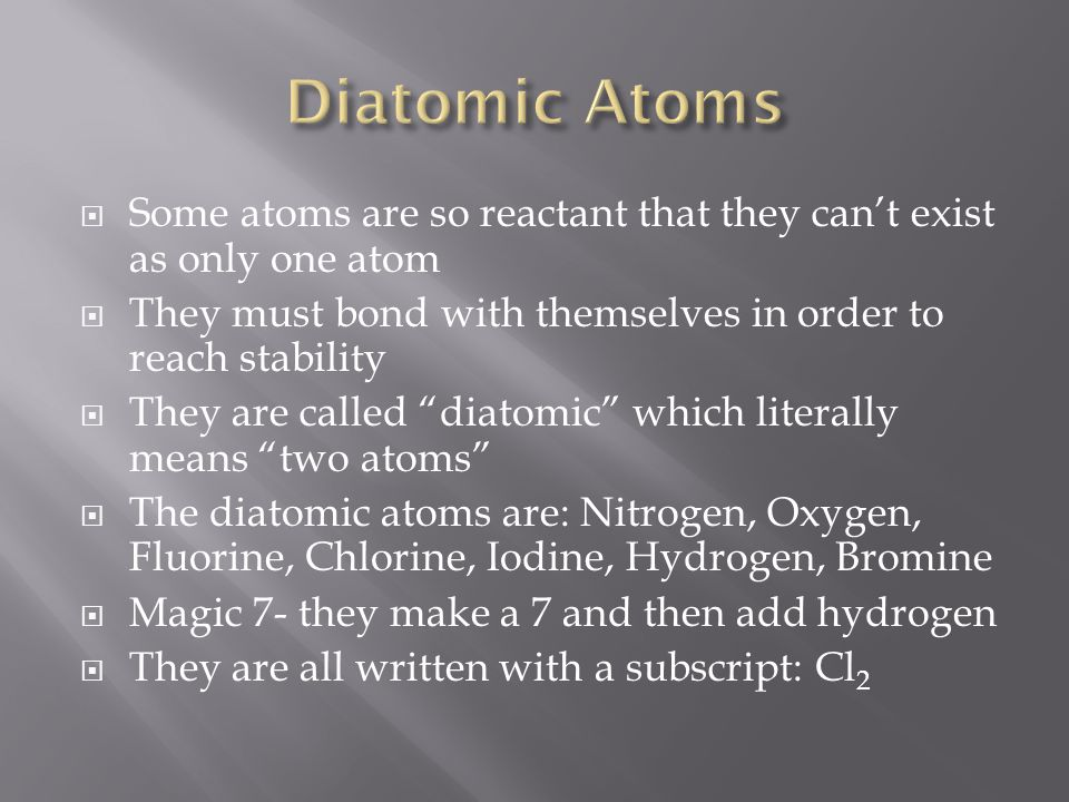 " Some atoms are so reactant that they can't exist as only one atom  They must bond with themselves in order to reach stability  They are called ""di"