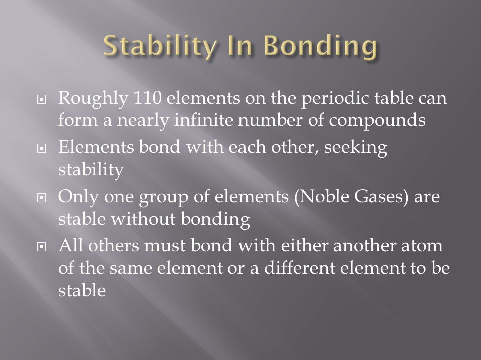  Roughly 110 elements on the periodic table can form a nearly infinite number of compounds  Elements bond with each other, seeking stability  Only one group of elements (Noble Gases) are stable without bonding  All others must bond with either another atom of the same element or a different element to be stable