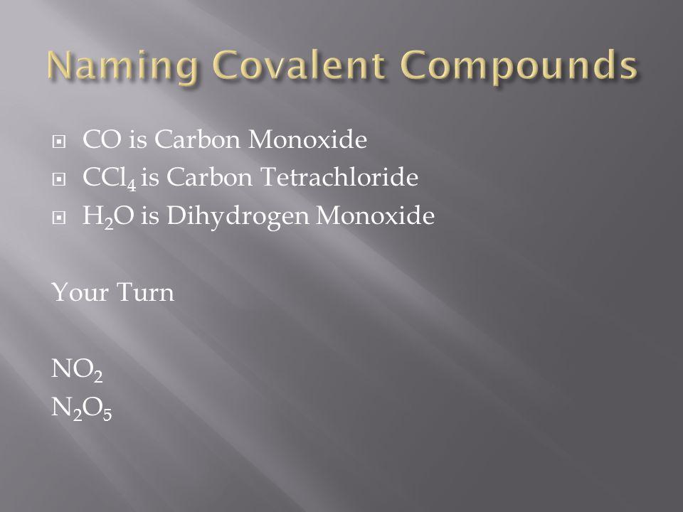  CO is Carbon Monoxide  CCl 4 is Carbon Tetrachloride  H 2 O is Dihydrogen Monoxide Your Turn NO 2 N 2 O 5