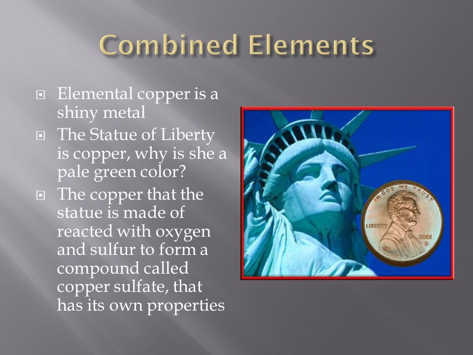  Elemental copper is a shiny metal  The Statue of Liberty is copper, why is she a pale green color?  The copper that the statue is made of reacted