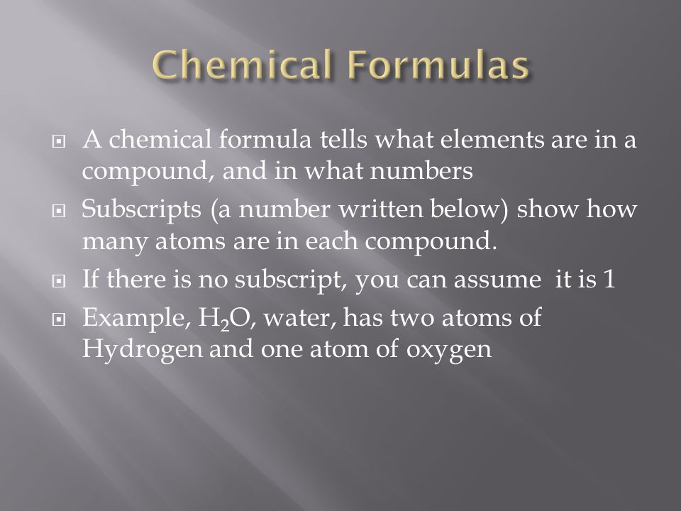  A chemical formula tells what elements are in a compound, and in what numbers  Subscripts (a number written below) show how many atoms are in each compound.
