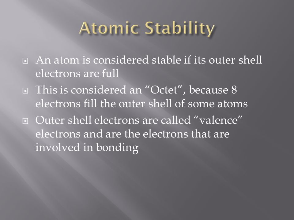  An atom is considered stable if its outer shell electrons are full  This is considered an Octet , because 8 electrons fill the outer shell of some atoms  Outer shell electrons are called valence electrons and are the electrons that are involved in bonding