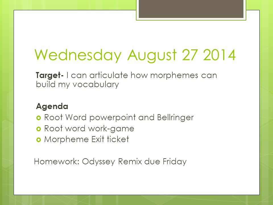 Wednesday August 27 2014 Target- I can articulate how morphemes can build my vocabulary Agenda  Root Word powerpoint and Bellringer  Root word work-game  Morpheme Exit ticket Homework: Odyssey Remix due Friday