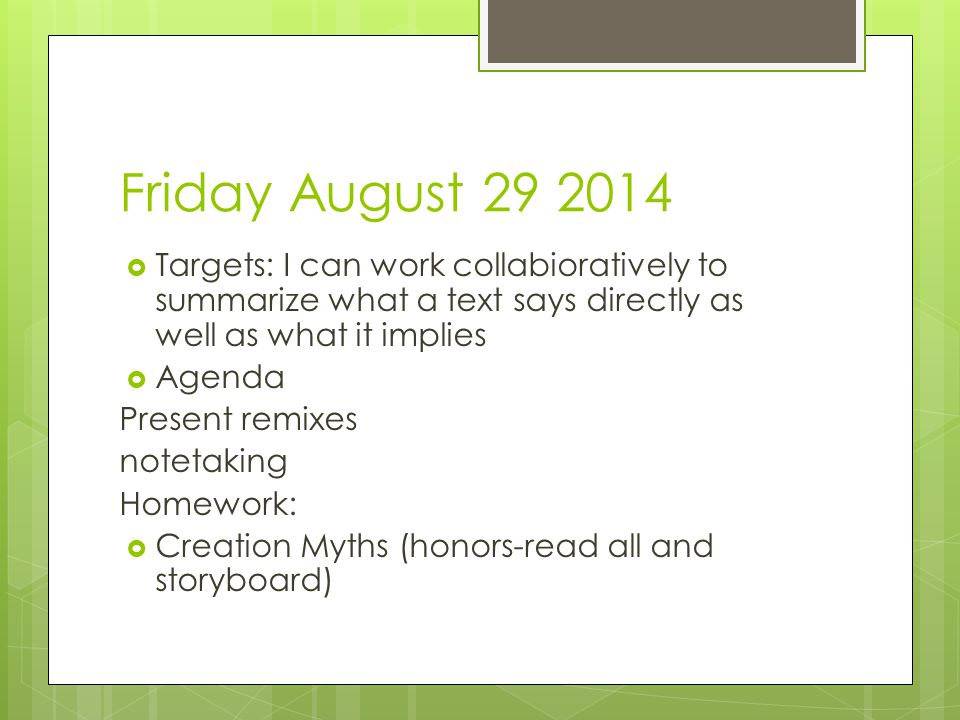 Friday August 29 2014  Targets: I can work collabioratively to summarize what a text says directly as well as what it implies  Agenda Present remixes notetaking Homework:  Creation Myths (honors-read all and storyboard)
