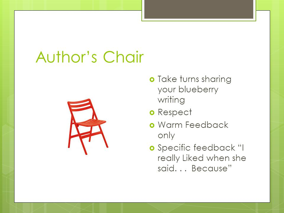 Author's Chair  Take turns sharing your blueberry writing  Respect  Warm Feedback only  Specific feedback I really Liked when she said...