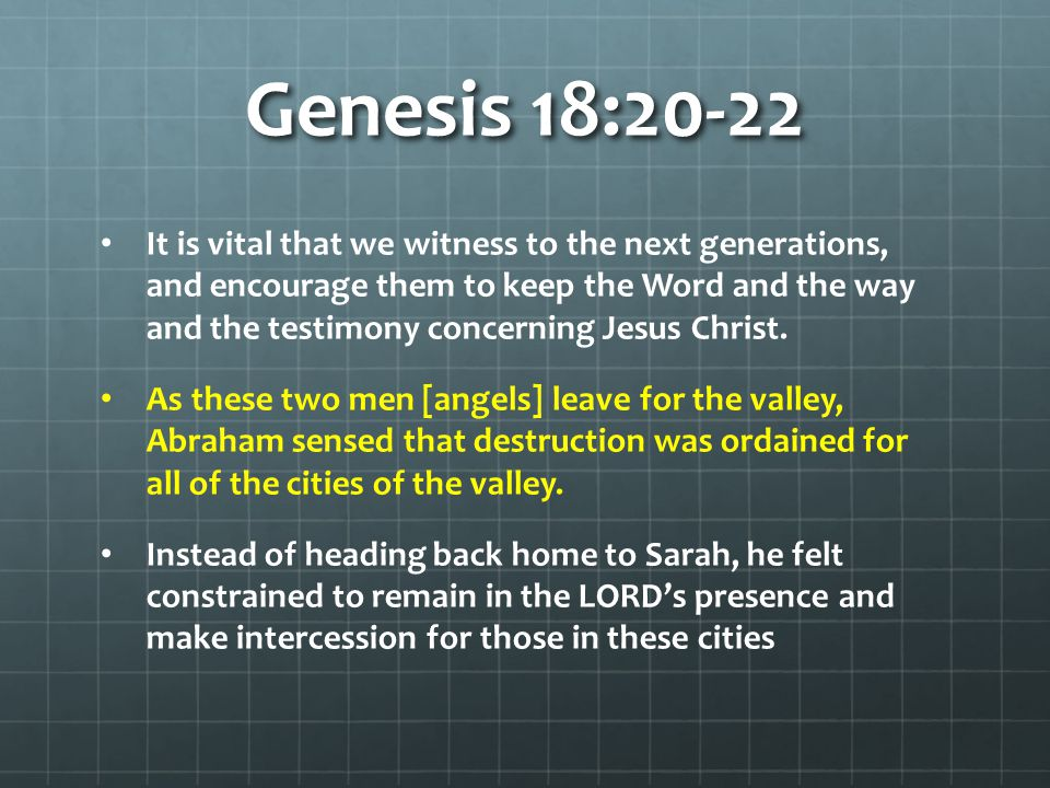 Genesis 18:20-22 It is vital that we witness to the next generations, and encourage them to keep the Word and the way and the testimony concerning Jes