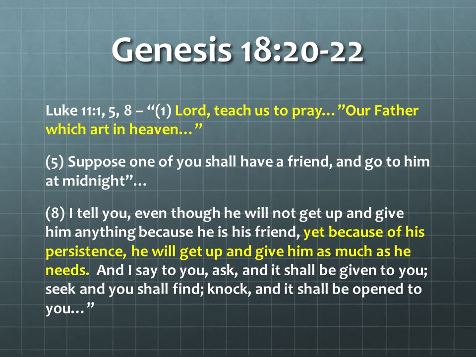 "Genesis 18:20-22 Luke 11:1, 5, 8 – ""(1) Lord, teach us to pray…""Our Father which art in heaven…"" (5) Suppose one of you shall have a friend, and go to"
