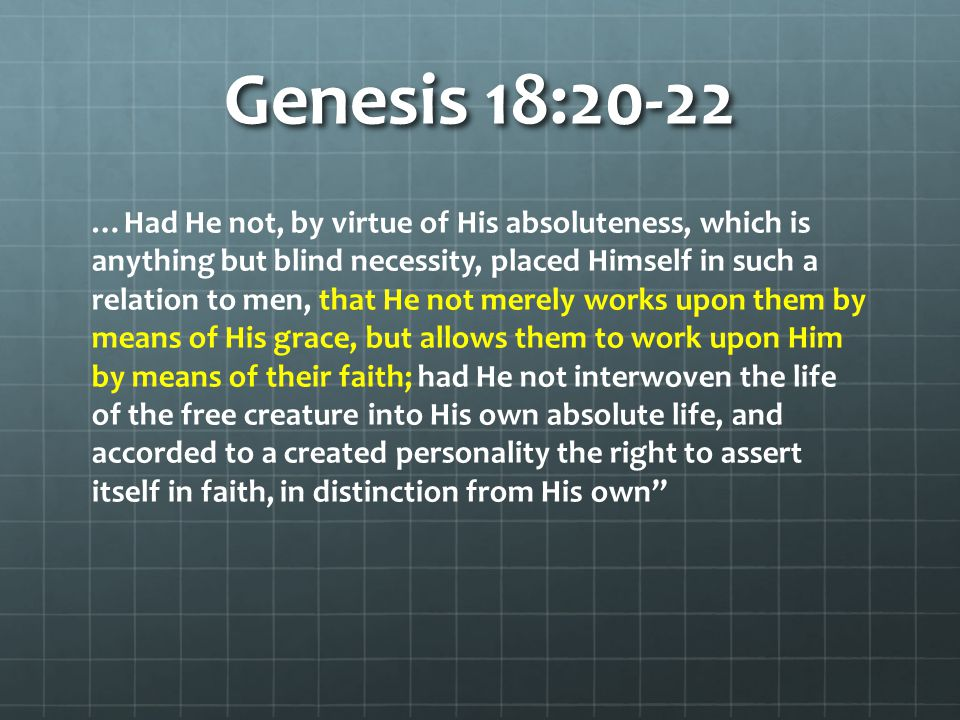 Genesis 18:20-22 …Had He not, by virtue of His absoluteness, which is anything but blind necessity, placed Himself in such a relation to men, that He