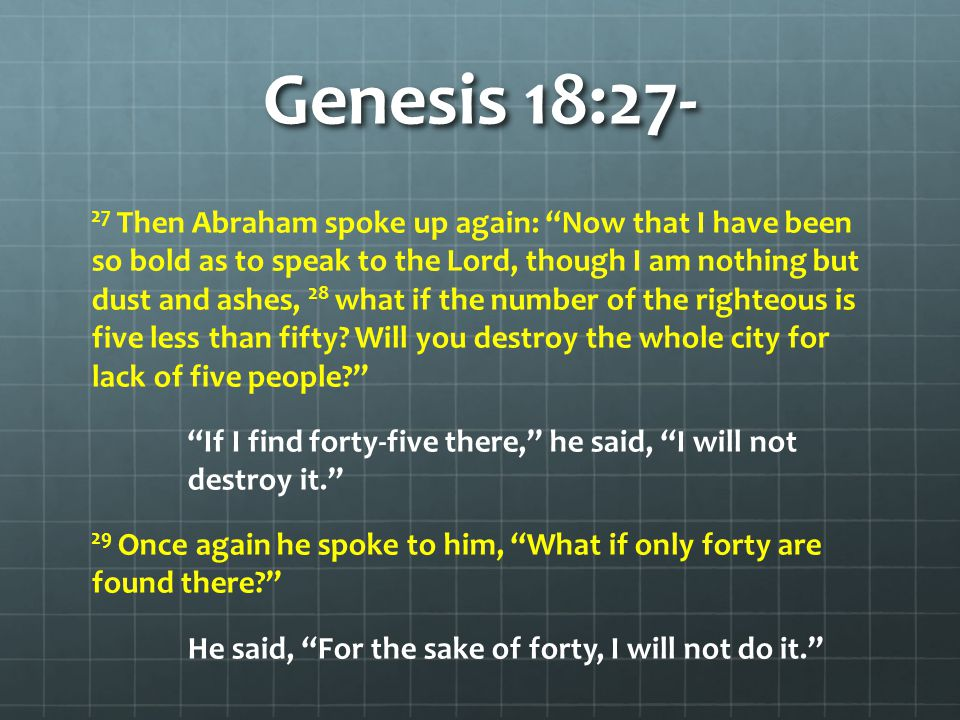 "Genesis 18:27- 27 Then Abraham spoke up again: ""Now that I have been so bold as to speak to the Lord, though I am nothing but dust and ashes, 28 what"