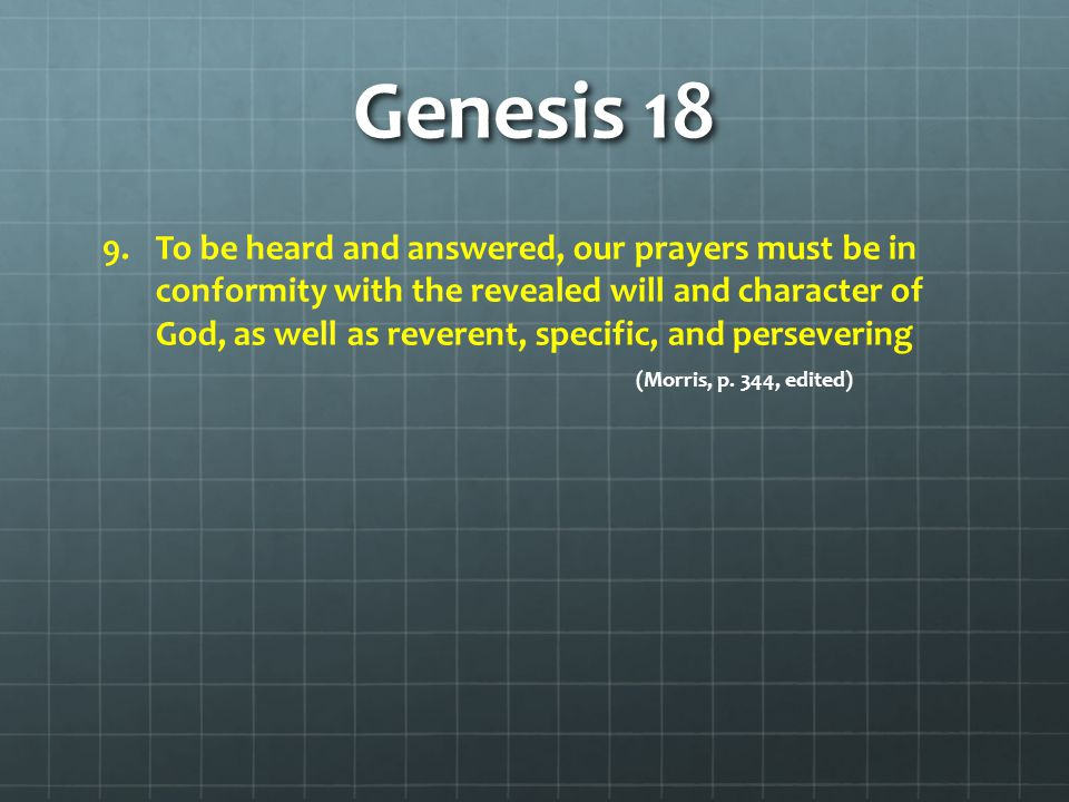 Genesis 18 9. 9.To be heard and answered, our prayers must be in conformity with the revealed will and character of God, as well as reverent, specific