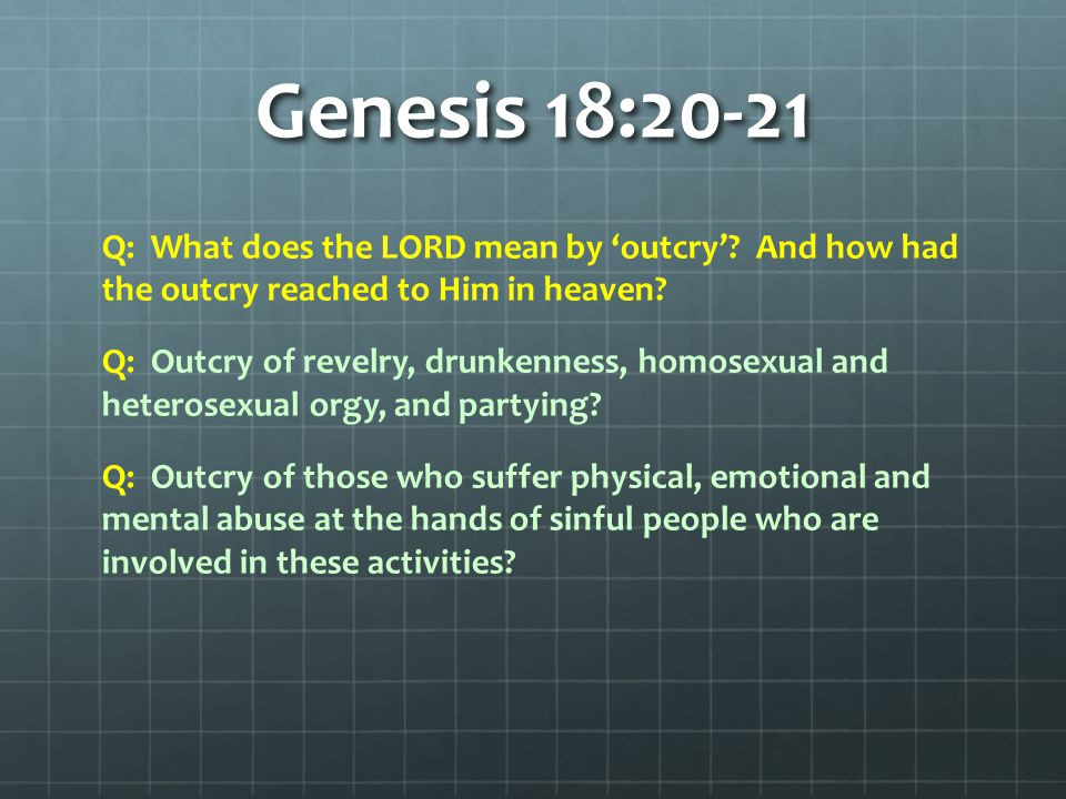Genesis 18:20-21 Q: What does the LORD mean by 'outcry'? And how had the outcry reached to Him in heaven? Q: Outcry of revelry, drunkenness, homosexua