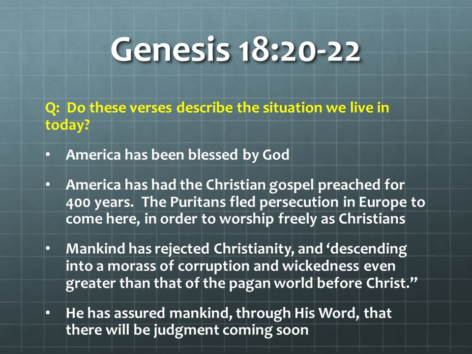 Genesis 18:20-22 Q: Do these verses describe the situation we live in today? America has been blessed by God America has had the Christian gospel prea