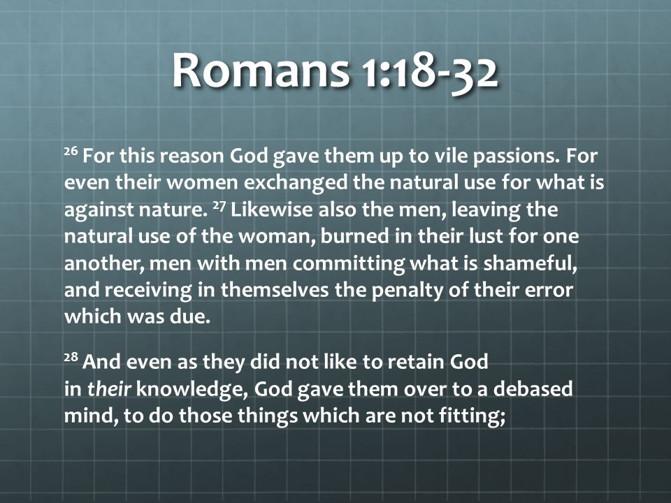 Romans 1:18-32 26 For this reason God gave them up to vile passions. For even their women exchanged the natural use for what is against nature. 27 Lik