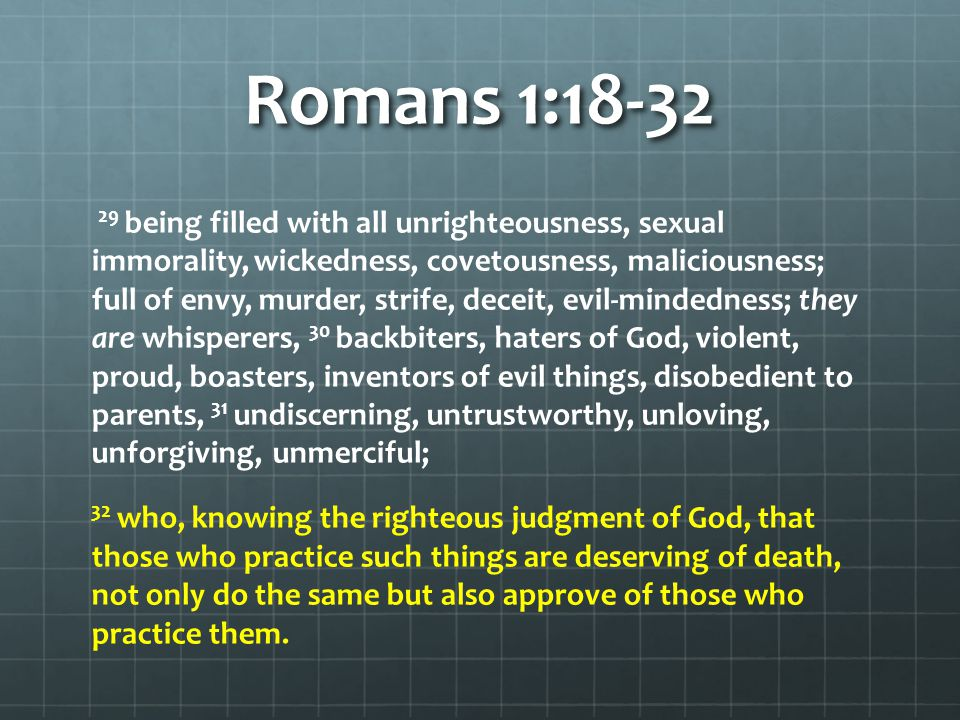 Romans 1:18-32 29 being filled with all unrighteousness, sexual immorality, wickedness, covetousness, maliciousness; full of envy, murder, strife, dec