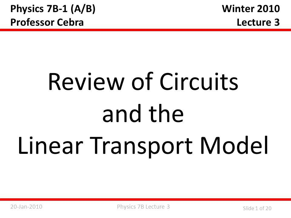 Physics 7B Lecture 320-Jan-2010 Slide 2 of 20 Basic Circuit Theory Potential (Voltage): V Volts (V) Current: I Amps (A) Resistance: R Ohms (  ) Capacitance : C Farads (F) Power: P Watts (W) Ohm's law: V = IR Power: P = IV = I 2 R = V 2 /R