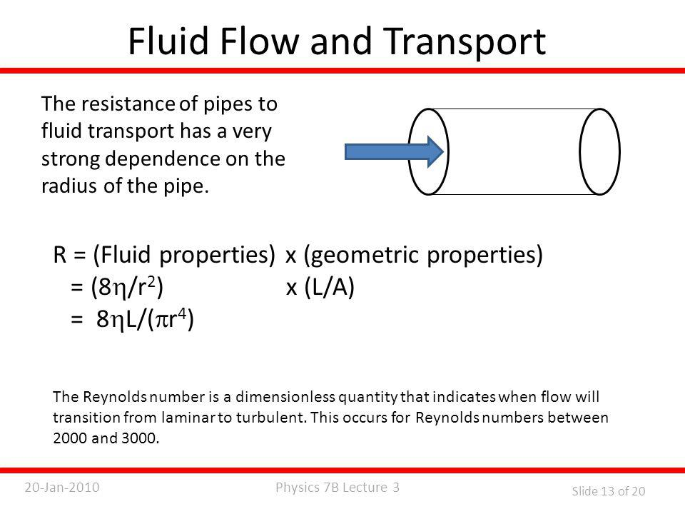 Physics 7B Lecture 320-Jan-2010 Slide 13 of 20 Fluid Flow and Transport The resistance of pipes to fluid transport has a very strong dependence on the radius of the pipe.