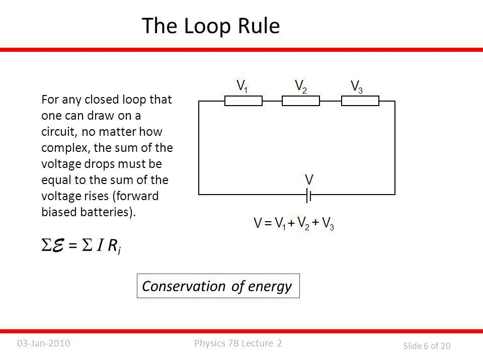Physics 7B Lecture 203-Jan-2010 Slide 7 of 20 The Junction Rule At any junction (or node), the sum of the incoming currents must be equal to the sum of the outgoing currents.