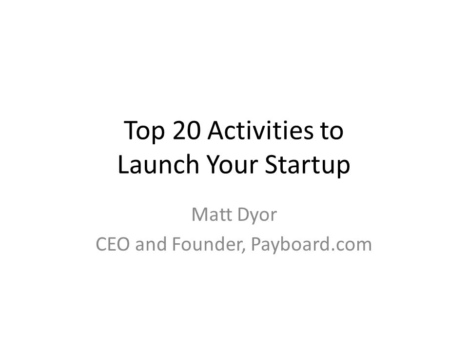Top 20 Activities to Launch Your Startup Matt Dyor CEO and Founder, Payboard.com