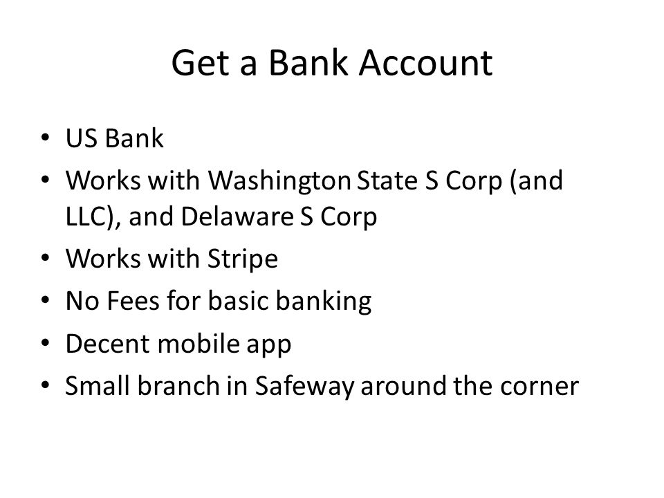 Get a Bank Account US Bank Works with Washington State S Corp (and LLC), and Delaware S Corp Works with Stripe No Fees for basic banking Decent mobile app Small branch in Safeway around the corner