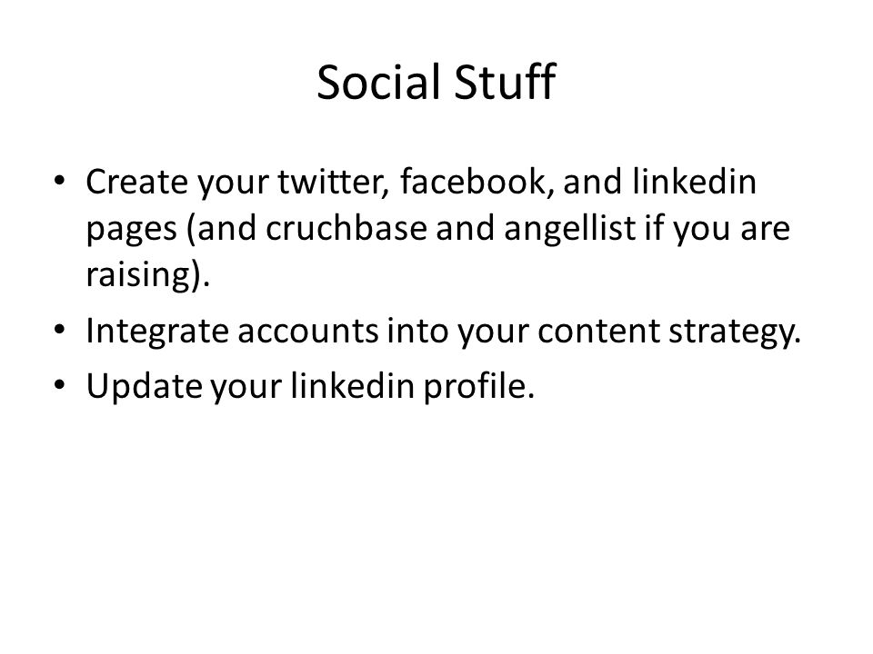 Social Stuff Create your twitter, facebook, and linkedin pages (and cruchbase and angellist if you are raising).