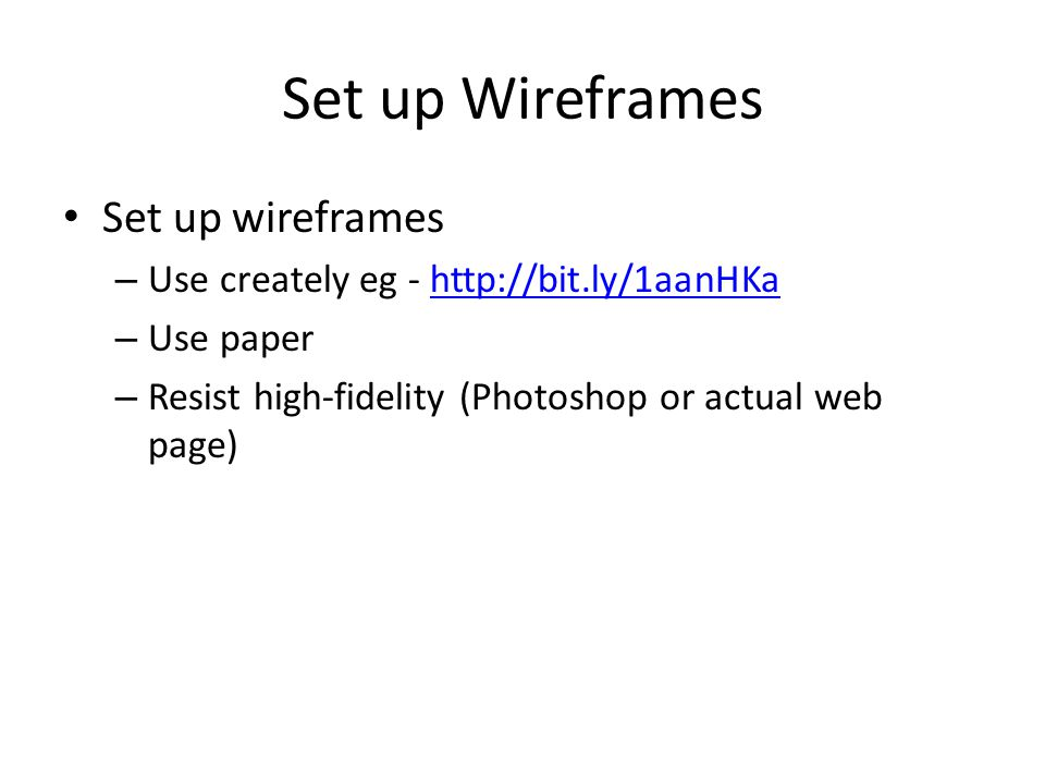 Set up Wireframes Set up wireframes – Use creately eg - http://bit.ly/1aanHKahttp://bit.ly/1aanHKa – Use paper – Resist high-fidelity (Photoshop or actual web page)