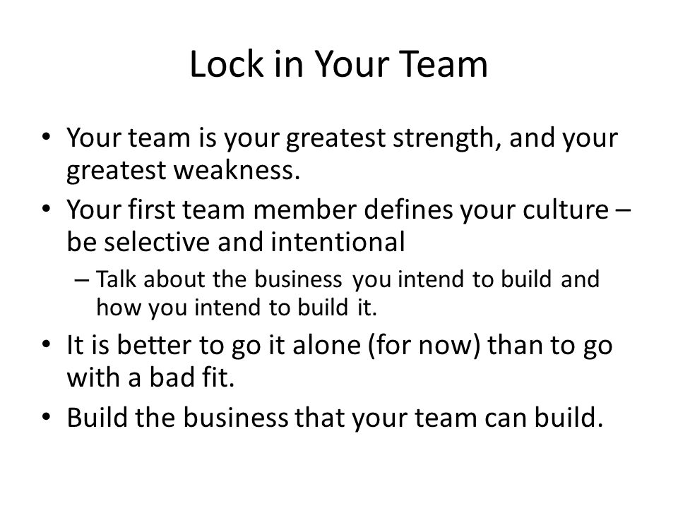 Lock in Your Team Your team is your greatest strength, and your greatest weakness.