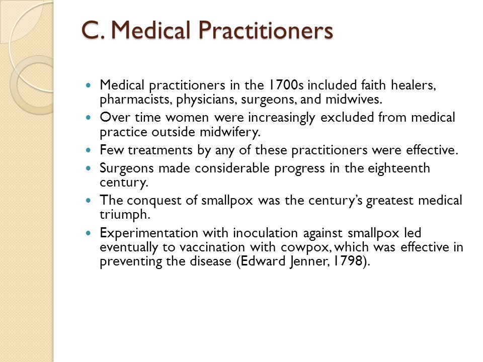 C. Medical Practitioners Medical practitioners in the 1700s included faith healers, pharmacists, physicians, surgeons, and midwives. Over time women w