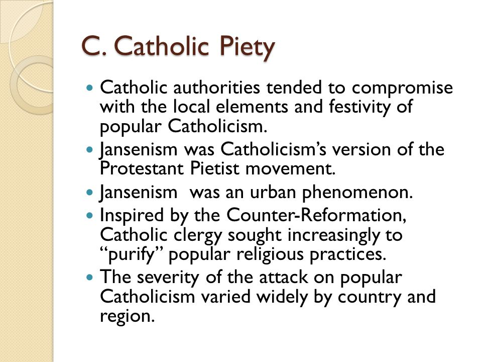 C. Catholic Piety Catholic authorities tended to compromise with the local elements and festivity of popular Catholicism. Jansenism was Catholicism's
