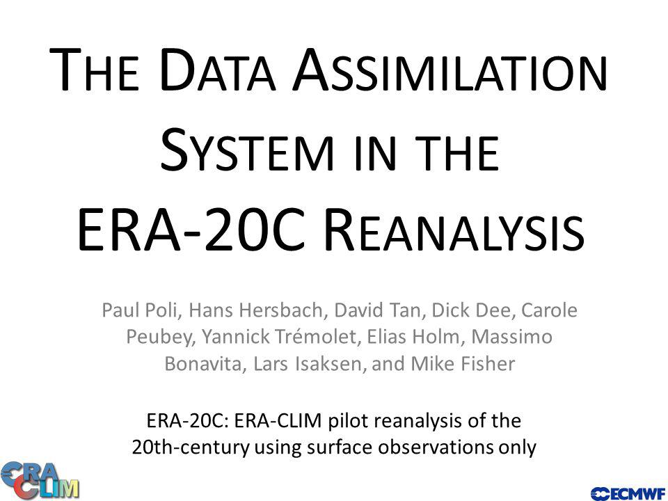 T HE D ATA A SSIMILATION S YSTEM IN THE ERA-20C R EANALYSIS ERA-20C: ERA-CLIM pilot reanalysis of the 20th-century using surface observations only Paul Poli, Hans Hersbach, David Tan, Dick Dee, Carole Peubey, Yannick Trémolet, Elias Holm, Massimo Bonavita, Lars Isaksen, and Mike Fisher