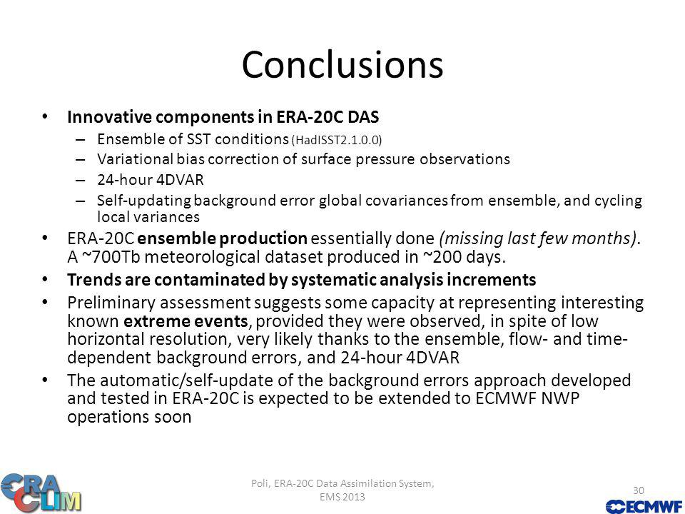 Conclusions Innovative components in ERA-20C DAS – Ensemble of SST conditions (HadISST2.1.0.0) – Variational bias correction of surface pressure observations – 24-hour 4DVAR – Self-updating background error global covariances from ensemble, and cycling local variances ERA-20C ensemble production essentially done (missing last few months).