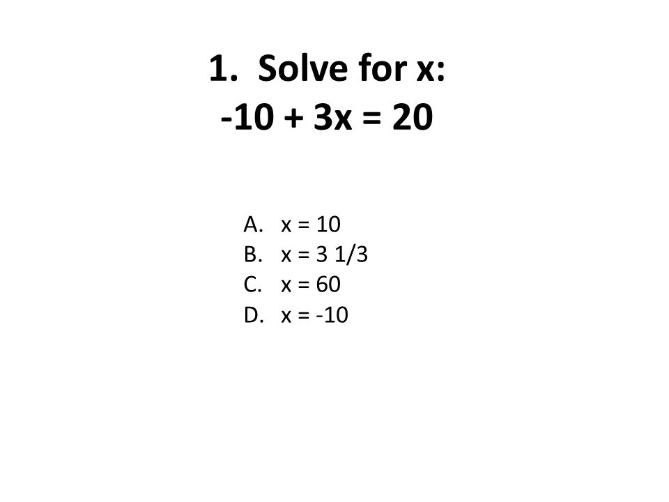 1. Solve for x: -10 + 3x = 20 A.x = 10 B.x = 3 1/3 C.x = 60 D.x = -10
