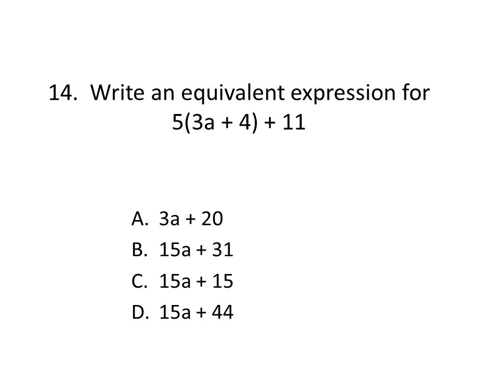 14. Write an equivalent expression for 5(3a + 4) + 11 A.3a + 20 B.15a + 31 C.15a + 15 D.15a + 44