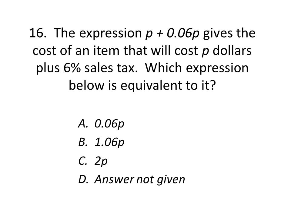 16. The expression p + 0.06p gives the cost of an item that will cost p dollars plus 6% sales tax.