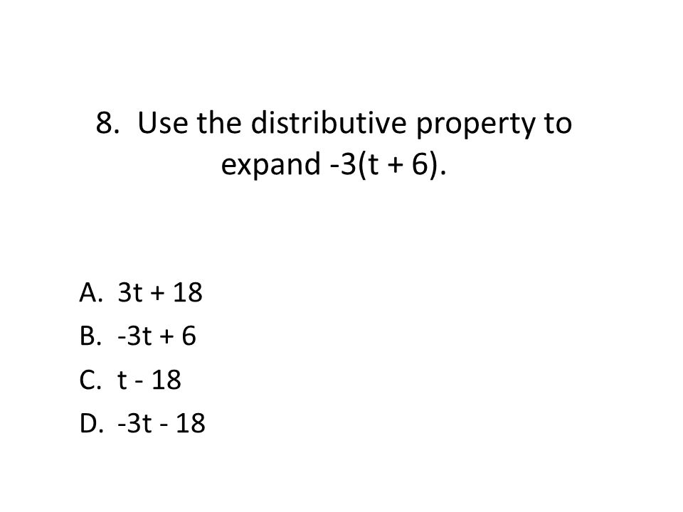 8. Use the distributive property to expand -3(t + 6). A.3t + 18 B.-3t + 6 C.t - 18 D.-3t - 18
