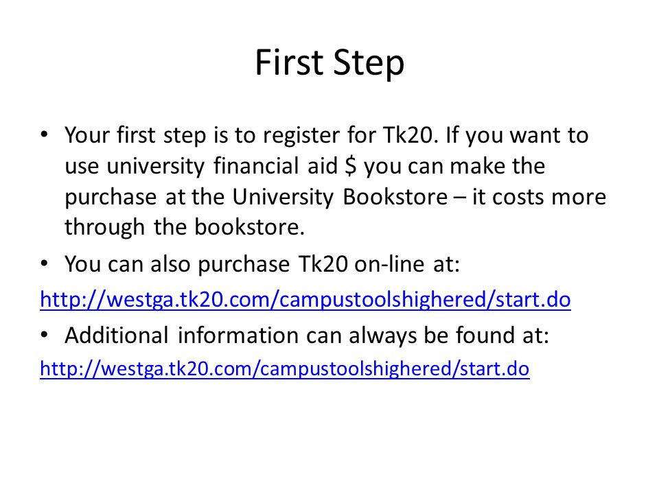 First Step Your first step is to register for Tk20. If you want to use university financial aid $ you can make the purchase at the University Bookstor
