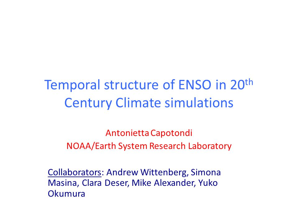 Temporal structure of ENSO in 20 th Century Climate simulations Antonietta Capotondi NOAA/Earth System Research Laboratory Collaborators: Andrew Wittenberg, Simona Masina, Clara Deser, Mike Alexander, Yuko Okumura