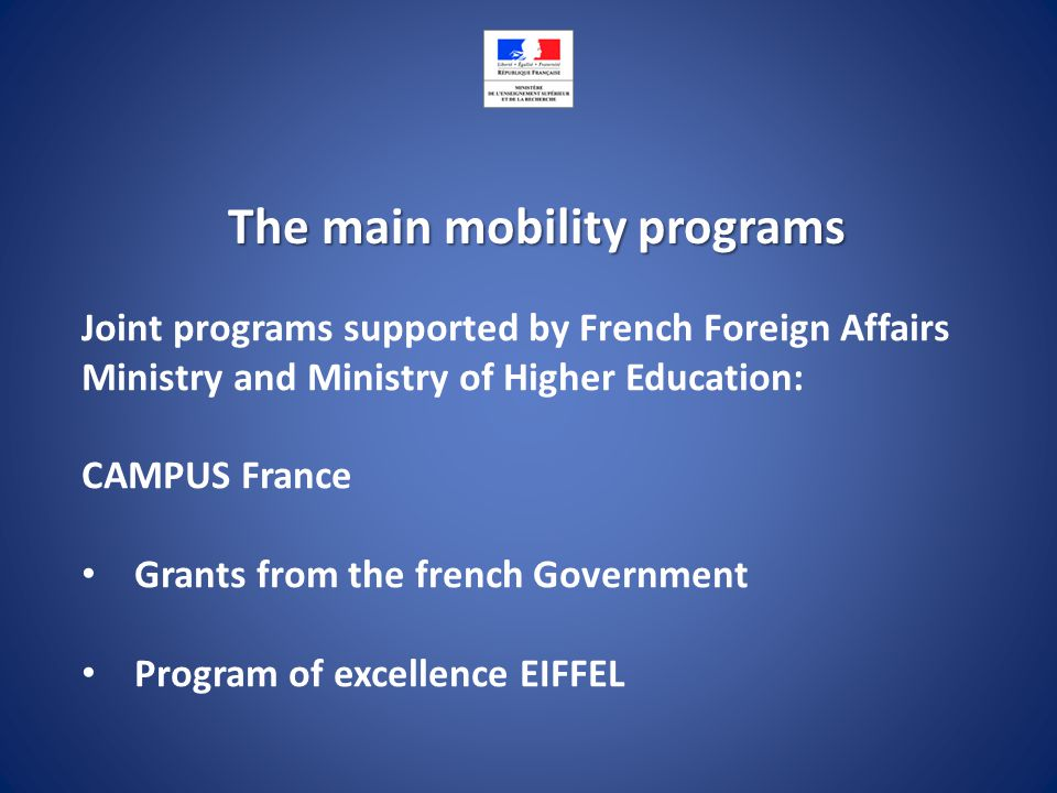 The main mobility programs Joint programs supported by French Foreign Affairs Ministry and Ministry of Higher Education: CAMPUS France Grants from the french Government Program of excellence EIFFEL